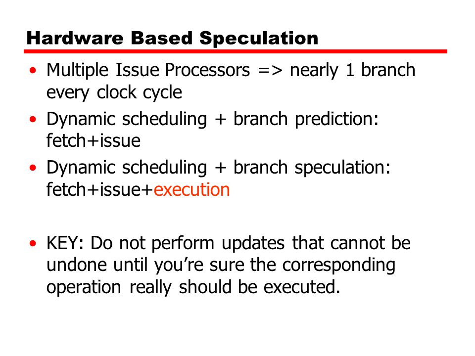 Hardware Based Speculation Multiple Issue Processors => nearly 1 branch every clock cycle Dynamic scheduling + branch prediction: fetch+issue Dynamic