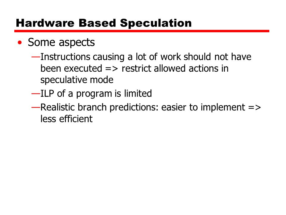 Hardware Based Speculation Some aspects —Instructions causing a lot of work should not have been executed => restrict allowed actions in speculative m