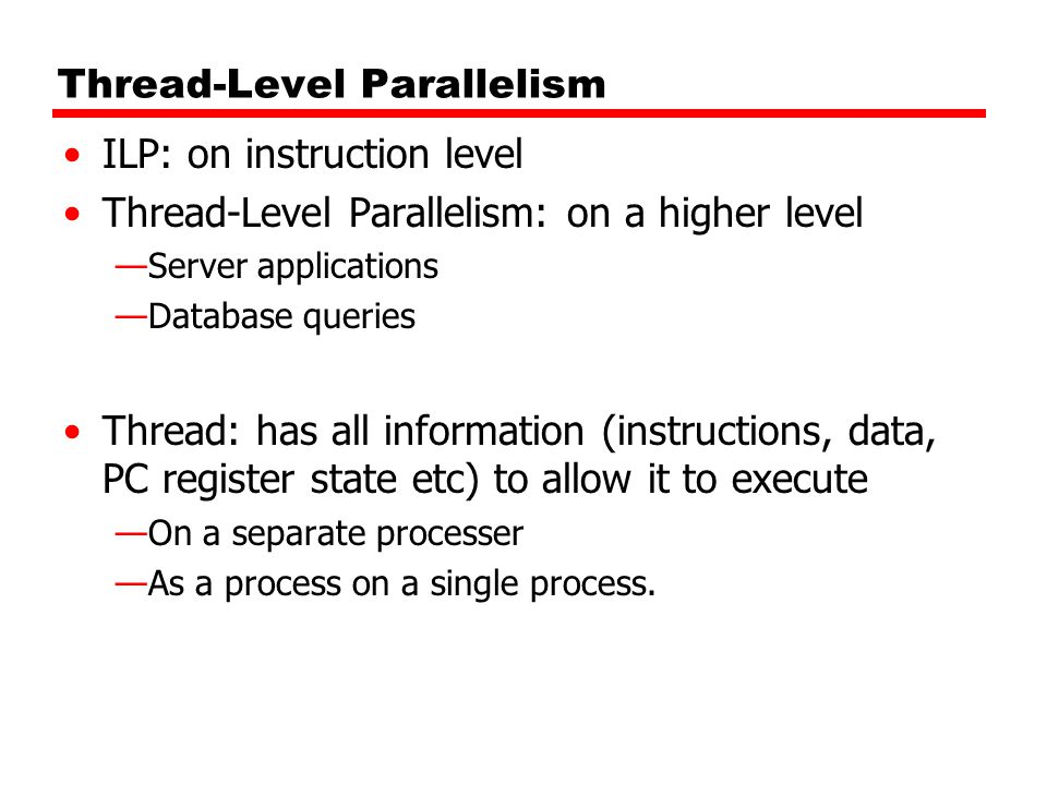 Thread-Level Parallelism ILP: on instruction level Thread-Level Parallelism: on a higher level —Server applications —Database queries Thread: has all information (instructions, data, PC register state etc) to allow it to execute —On a separate processer —As a process on a single process.