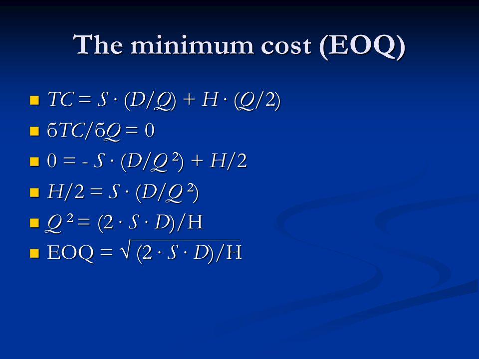 The minimum cost (EOQ) TC = S ∙ (D/Q) + H ∙ (Q/2) TC = S ∙ (D/Q) + H ∙ (Q/2) бTC/бQ = 0 бTC/бQ = 0 0 = - S ∙ (D/Q 2 ) + H/2 0 = - S ∙ (D/Q 2 ) + H/2 H/2 = S ∙ (D/Q 2 ) H/2 = S ∙ (D/Q 2 ) Q 2 = (2 ∙ S ∙ D)/H Q 2 = (2 ∙ S ∙ D)/H EOQ = √ (2 ∙ S ∙ D)/H EOQ = √ (2 ∙ S ∙ D)/H
