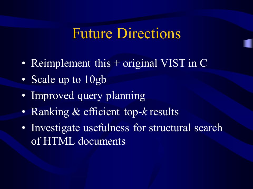 Future Directions Reimplement this + original VIST in C Scale up to 10gb Improved query planning Ranking & efficient top-k results Investigate usefulness for structural search of HTML documents