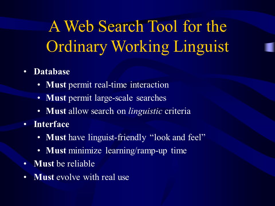 Database Must permit real-time interaction Must permit large-scale searches Must allow search on linguistic criteria Interface Must have linguist-friendly look and feel Must minimize learning/ramp-up time Must be reliable Must evolve with real use A Web Search Tool for the Ordinary Working Linguist