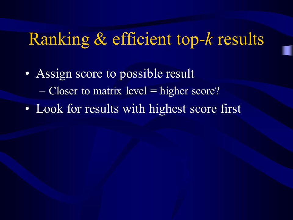 Ranking & efficient top-k results Assign score to possible result –Closer to matrix level = higher score.
