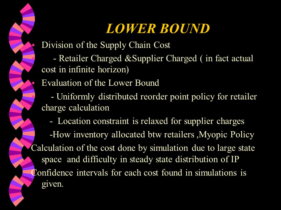 LOWER BOUND w Division of the Supply Chain Cost w - Retailer Charged &Supplier Charged ( in fact actual cost in infinite horizon) w Evaluation of the Lower Bound w - Uniformly distributed reorder point policy for retailer charge calculation - Location constraint is relaxed for supplier charges -How inventory allocated btw retailers,Myopic Policy Calculation of the cost done by simulation due to large state space and difficulty in steady state distribution of IP Confidence intervals for each cost found in simulations is given.