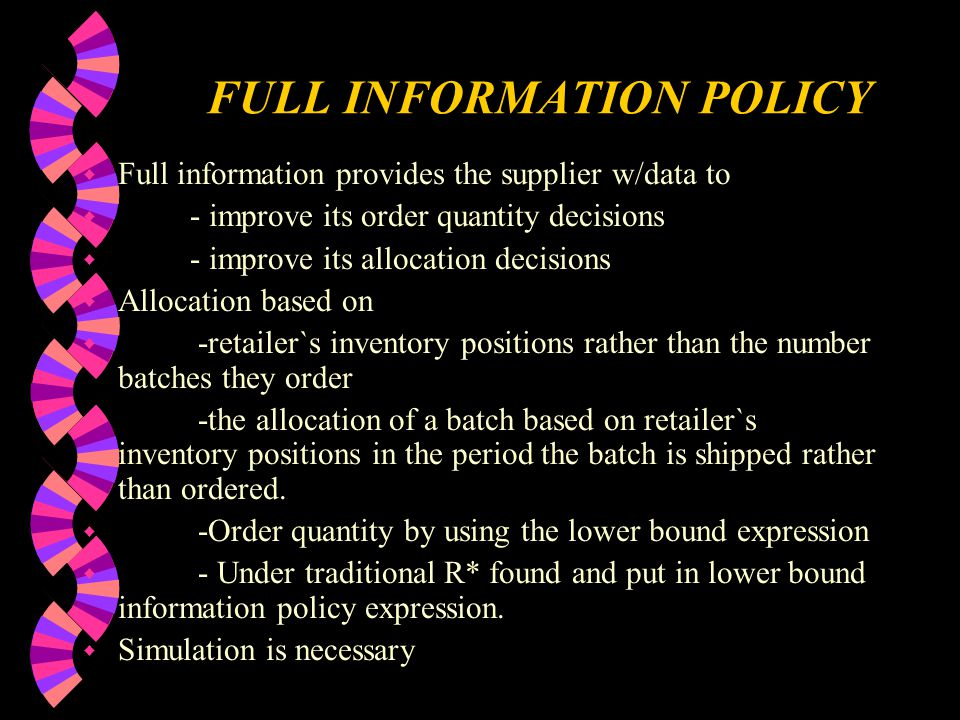 FULL INFORMATION POLICY w Full information provides the supplier w/data to w - improve its order quantity decisions w - improve its allocation decisions w Allocation based on w -retailer`s inventory positions rather than the number batches they order w -the allocation of a batch based on retailer`s inventory positions in the period the batch is shipped rather than ordered.