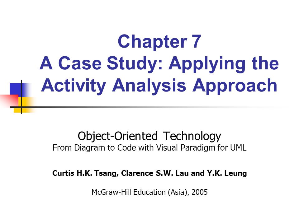 Chapter 7 A Case Study: Applying the Activity Analysis Approach Object-Oriented Technology From Diagram to Code with Visual Paradigm for UML Curtis H.