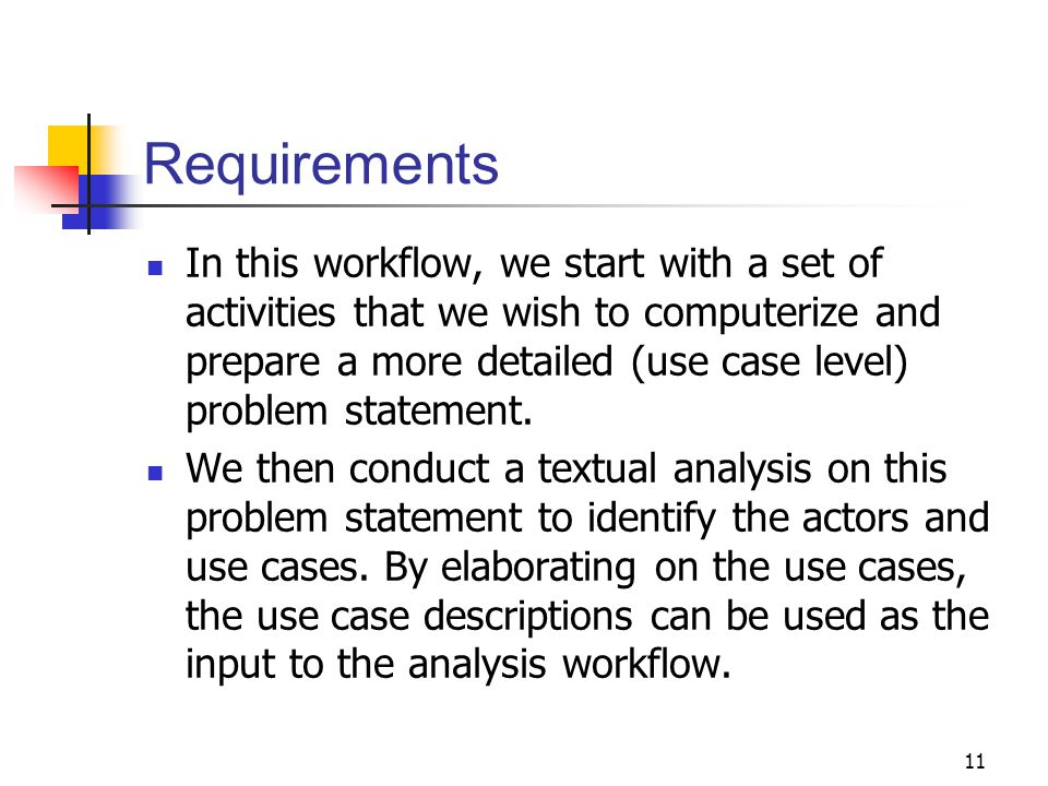 11 Requirements In this workflow, we start with a set of activities that we wish to computerize and prepare a more detailed (use case level) problem s