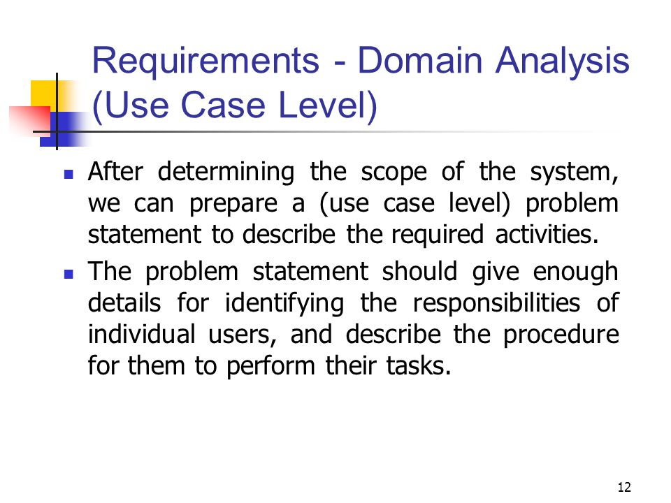 12 Requirements - Domain Analysis (Use Case Level) After determining the scope of the system, we can prepare a (use case level) problem statement to d