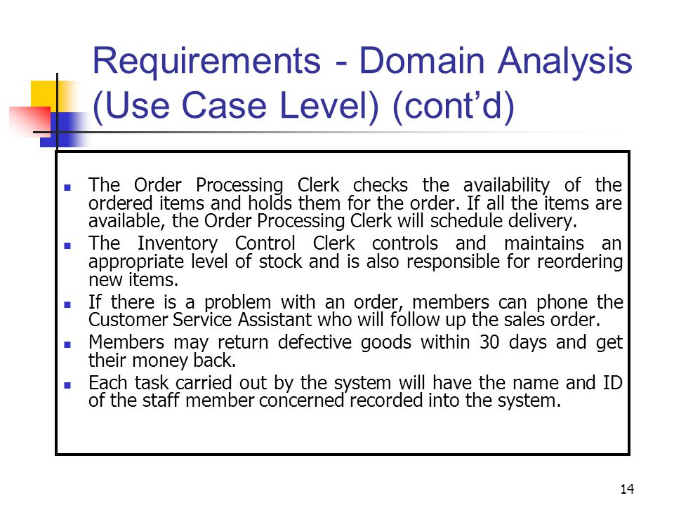 14 Requirements - Domain Analysis (Use Case Level) (cont'd) The Order Processing Clerk checks the availability of the ordered items and holds them for