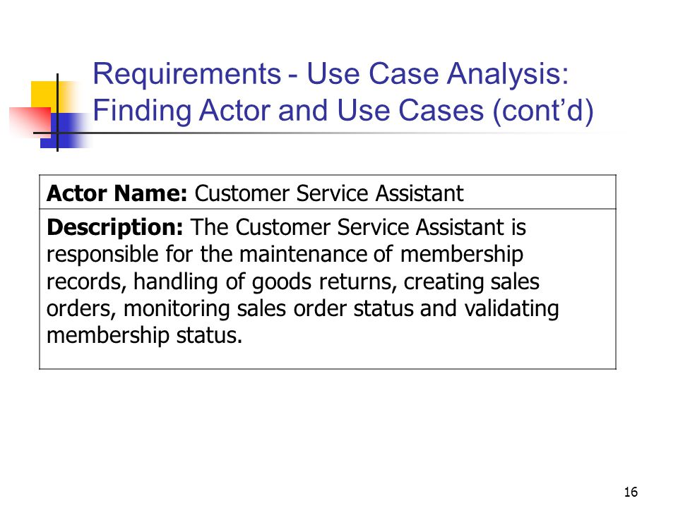 16 Requirements - Use Case Analysis: Finding Actor and Use Cases (cont'd) Actor Name: Customer Service Assistant Description: The Customer Service Ass