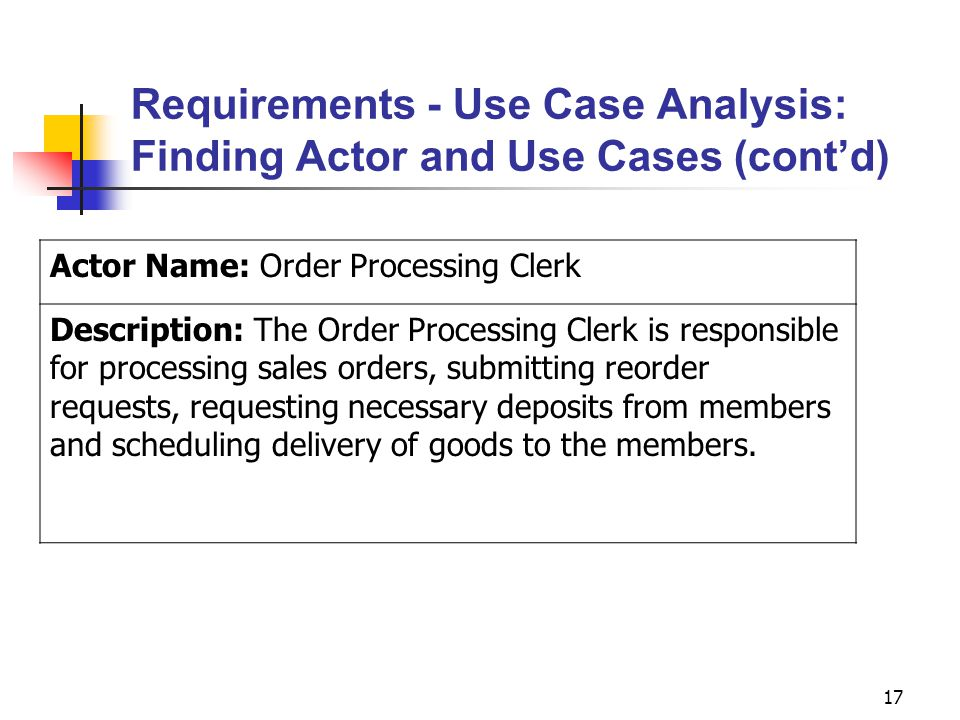 17 Requirements - Use Case Analysis: Finding Actor and Use Cases (cont'd) Actor Name: Order Processing Clerk Description: The Order Processing Clerk i