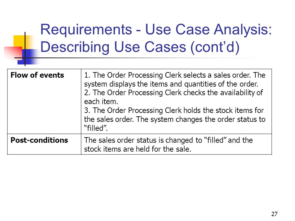27 Requirements - Use Case Analysis: Describing Use Cases (cont'd) Flow of events1. The Order Processing Clerk selects a sales order. The system displ