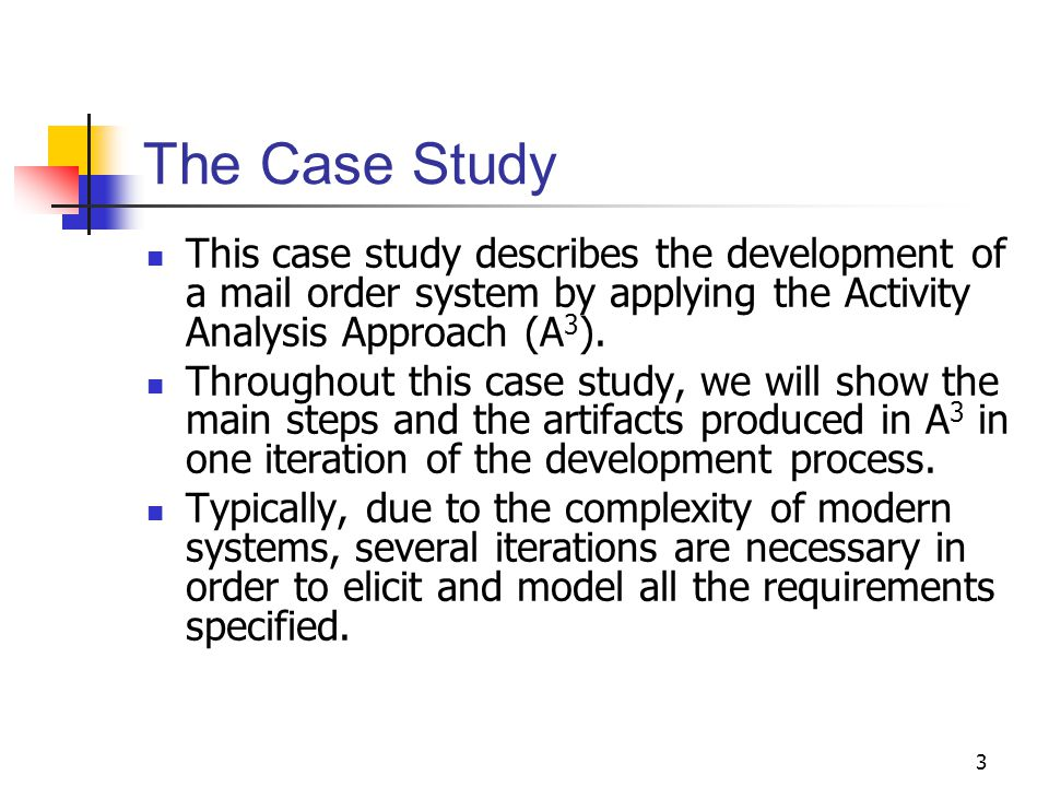 3 The Case Study This case study describes the development of a mail order system by applying the Activity Analysis Approach (A 3 ). Throughout this c