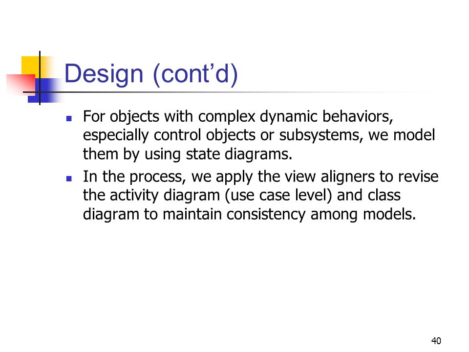 40 Design (cont'd) For objects with complex dynamic behaviors, especially control objects or subsystems, we model them by using state diagrams. In the