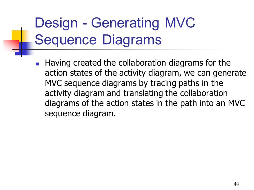 44 Design - Generating MVC Sequence Diagrams Having created the collaboration diagrams for the action states of the activity diagram, we can generate