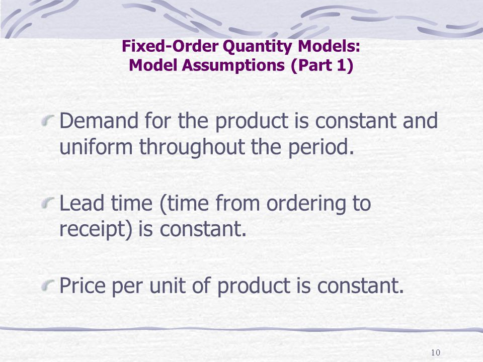 10 Fixed-Order Quantity Models: Model Assumptions (Part 1) Demand for the product is constant and uniform throughout the period. Lead time (time from