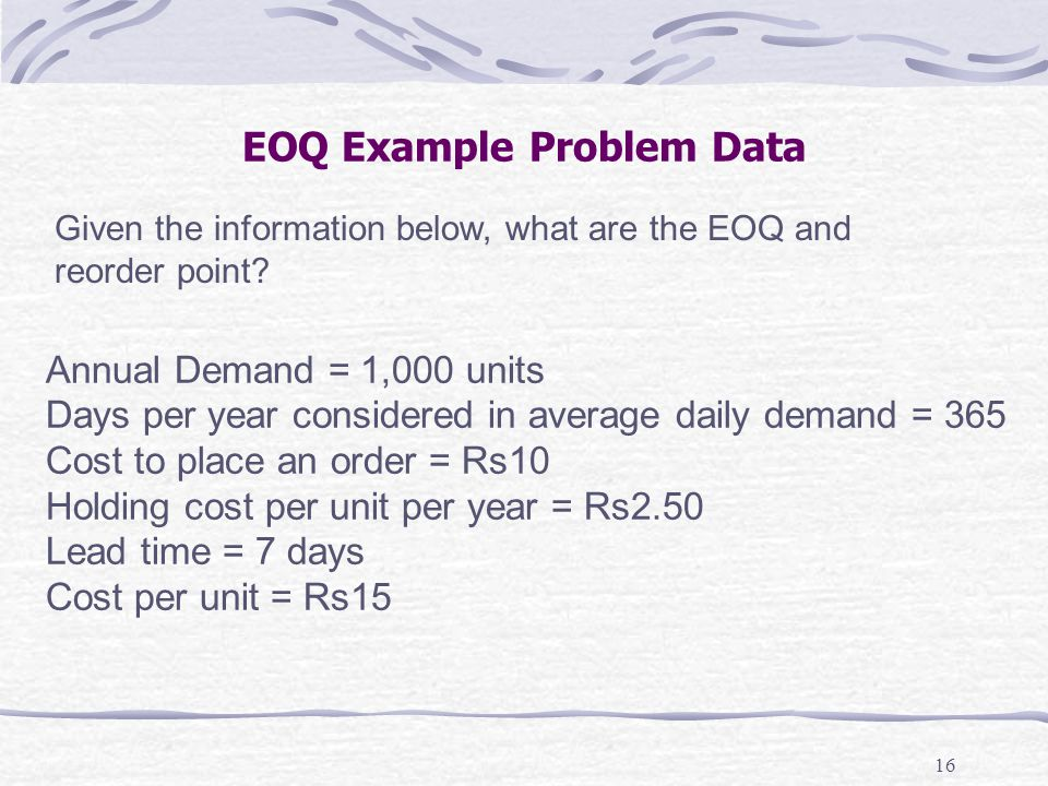 16 EOQ Example Problem Data Annual Demand = 1,000 units Days per year considered in average daily demand = 365 Cost to place an order = Rs10 Holding c