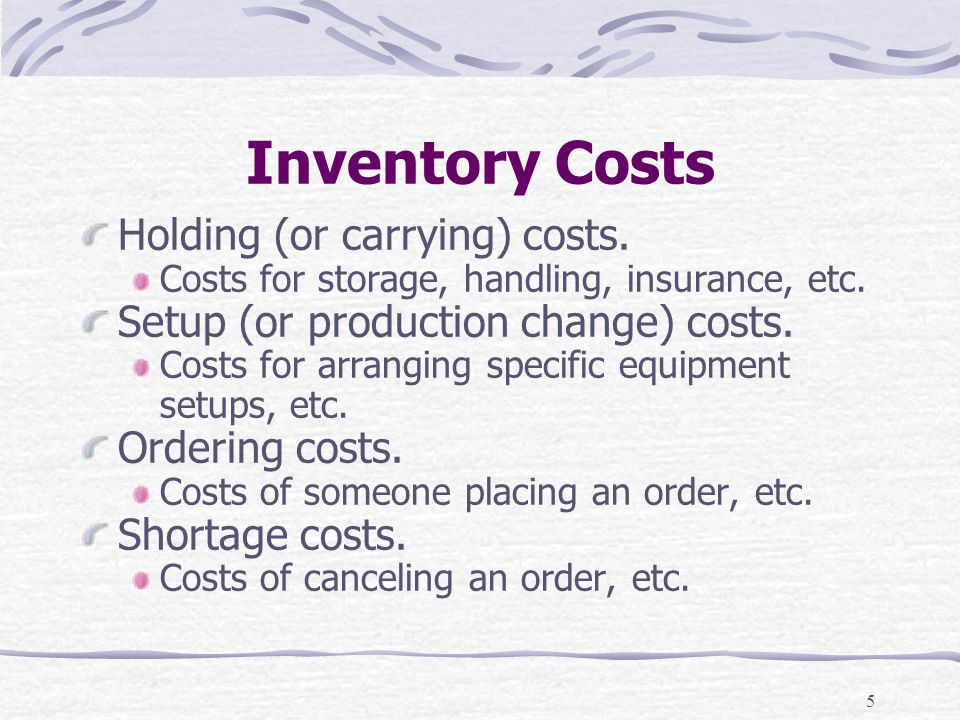 5 Inventory Costs Holding (or carrying) costs. Costs for storage, handling, insurance, etc. Setup (or production change) costs. Costs for arranging sp