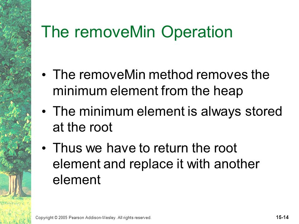 Copyright © 2005 Pearson Addison-Wesley. All rights reserved. 15-14 The removeMin Operation The removeMin method removes the minimum element from the