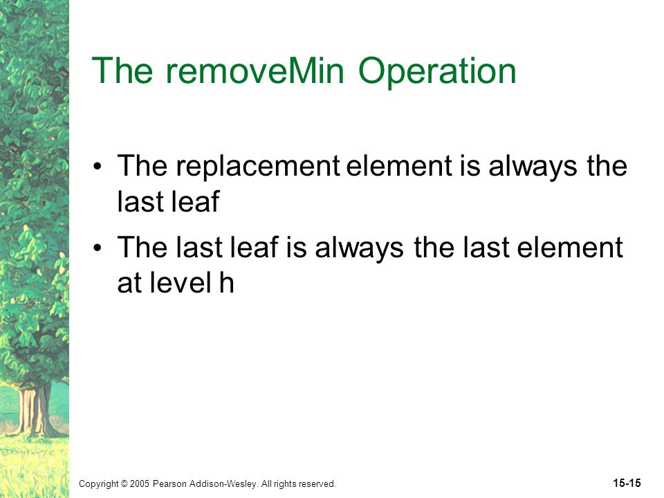 Copyright © 2005 Pearson Addison-Wesley. All rights reserved. 15-15 The removeMin Operation The replacement element is always the last leaf The last l