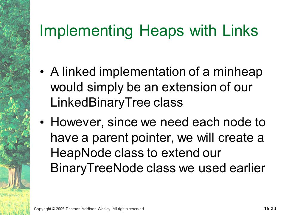 Copyright © 2005 Pearson Addison-Wesley. All rights reserved. 15-33 Implementing Heaps with Links A linked implementation of a minheap would simply be