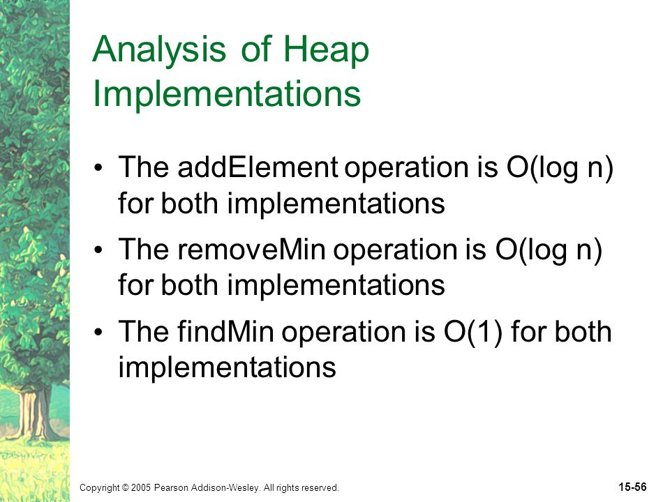 Copyright © 2005 Pearson Addison-Wesley. All rights reserved. 15-56 Analysis of Heap Implementations The addElement operation is O(log n) for both imp