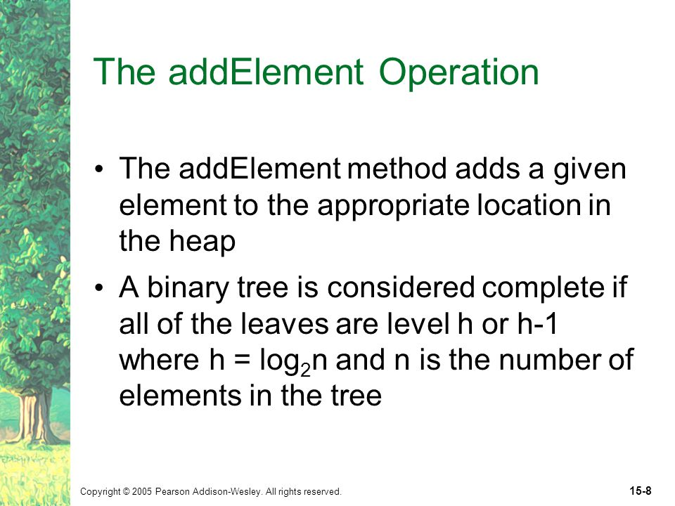 Copyright © 2005 Pearson Addison-Wesley. All rights reserved. 15-8 The addElement Operation The addElement method adds a given element to the appropri