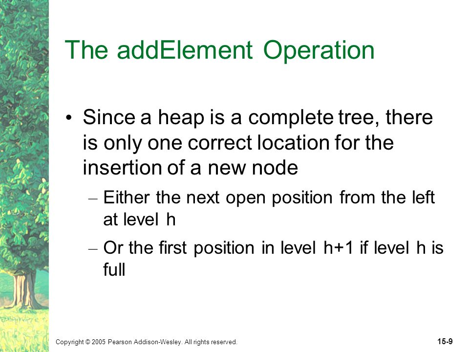 Copyright © 2005 Pearson Addison-Wesley. All rights reserved. 15-9 The addElement Operation Since a heap is a complete tree, there is only one correct