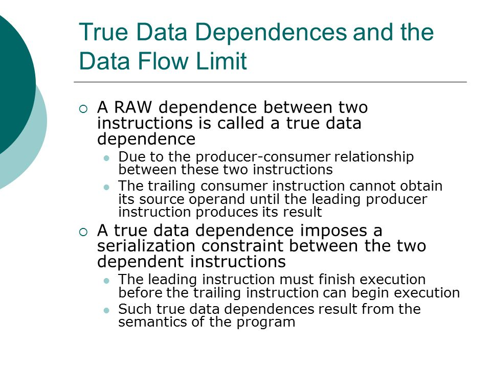 True Data Dependences and the Data Flow Limit  A RAW dependence between two instructions is called a true data dependence Due to the producer-consumer relationship between these two instructions The trailing consumer instruction cannot obtain its source operand until the leading producer instruction produces its result  A true data dependence imposes a serialization constraint between the two dependent instructions The leading instruction must finish execution before the trailing instruction can begin execution Such true data dependences result from the semantics of the program