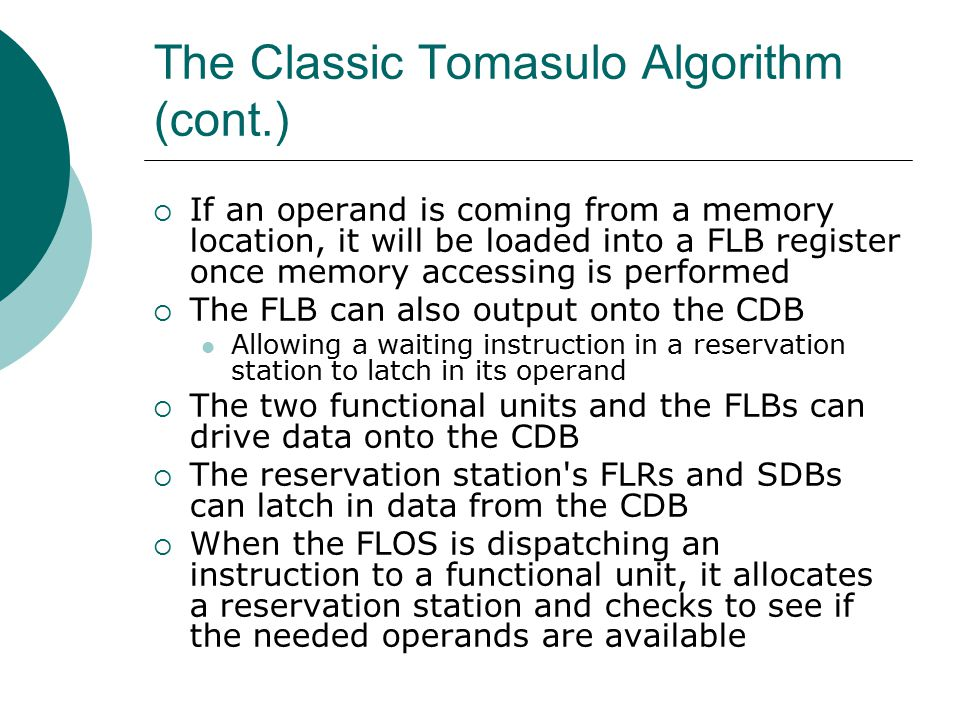 The Classic Tomasulo Algorithm (cont.)  If an operand is coming from a memory location, it will be loaded into a FLB register once memory accessing is performed  The FLB can also output onto the CDB Allowing a waiting instruction in a reservation station to latch in its operand  The two functional units and the FLBs can drive data onto the CDB  The reservation station s FLRs and SDBs can latch in data from the CDB  When the FLOS is dispatching an instruction to a functional unit, it allocates a reservation station and checks to see if the needed operands are available