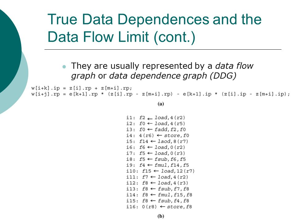 True Data Dependences and the Data Flow Limit (cont.) They are usually represented by a data flow graph or data dependence graph (DDG)