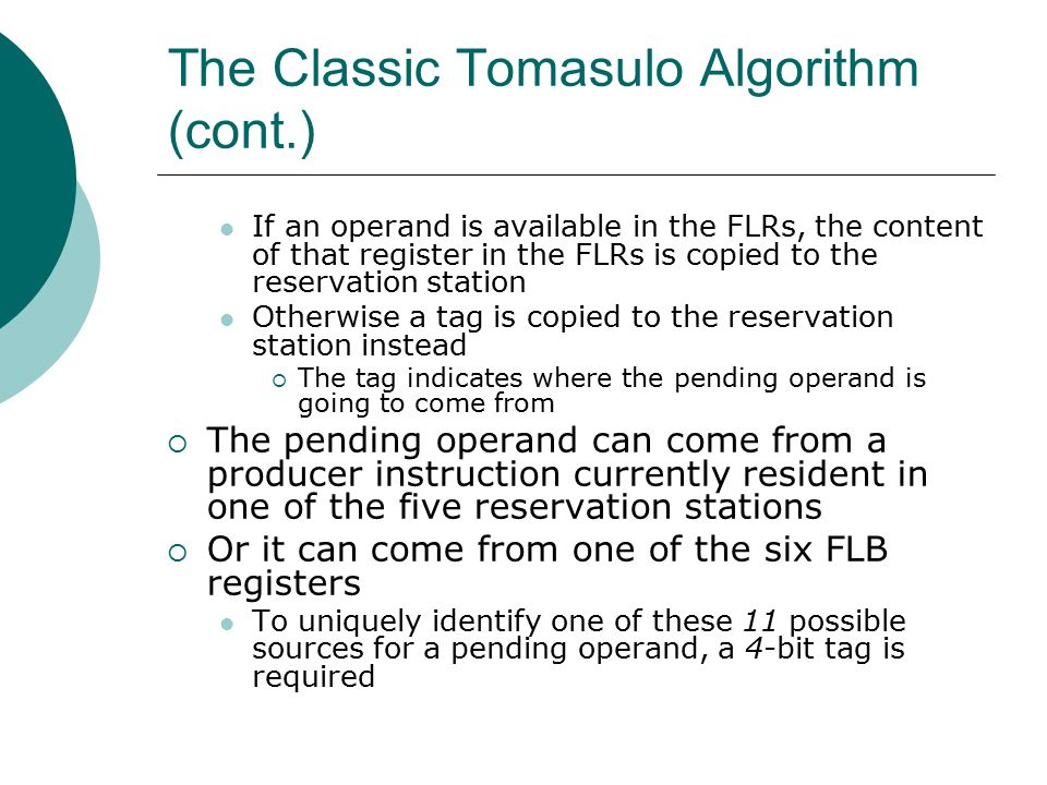 The Classic Tomasulo Algorithm (cont.) If an operand is available in the FLRs, the content of that register in the FLRs is copied to the reservation station Otherwise a tag is copied to the reservation station instead  The tag indicates where the pending operand is going to come from  The pending operand can come from a producer instruction currently resident in one of the five reservation stations  Or it can come from one of the six FLB registers To uniquely identify one of these 11 possible sources for a pending operand, a 4-bit tag is required