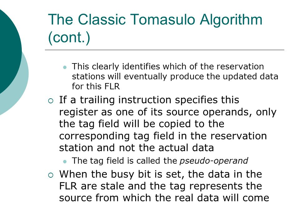 The Classic Tomasulo Algorithm (cont.) This clearly identifies which of the reservation stations will eventually produce the updated data for this FLR  If a trailing instruction specifies this register as one of its source operands, only the tag field will be copied to the corresponding tag field in the reservation station and not the actual data The tag field is called the pseudo-operand  When the busy bit is set, the data in the FLR are stale and the tag represents the source from which the real data will come
