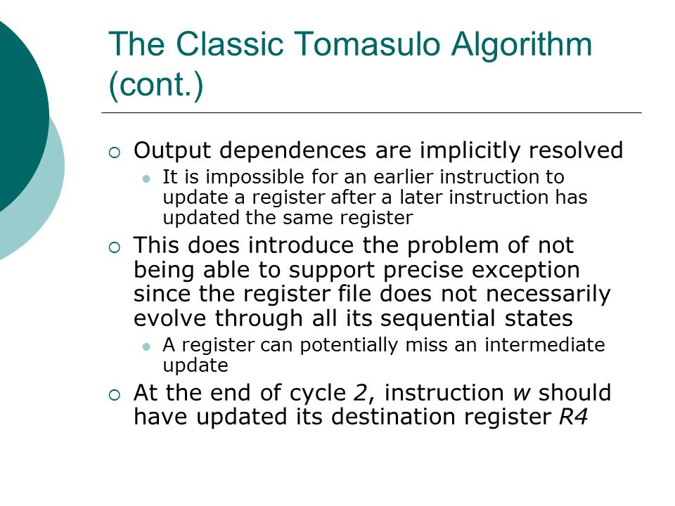 The Classic Tomasulo Algorithm (cont.)  Output dependences are implicitly resolved It is impossible for an earlier instruction to update a register after a later instruction has updated the same register  This does introduce the problem of not being able to support precise exception since the register file does not necessarily evolve through all its sequential states A register can potentially miss an intermediate update  At the end of cycle 2, instruction w should have updated its destination register R4