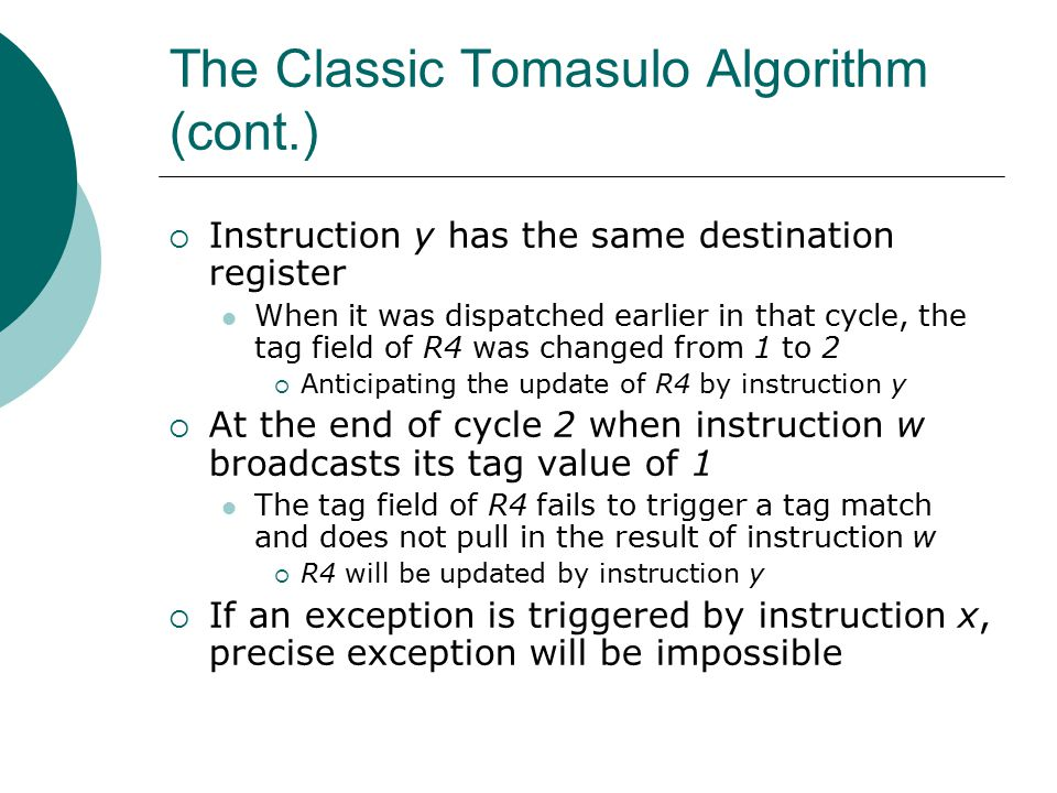 The Classic Tomasulo Algorithm (cont.)  Instruction y has the same destination register When it was dispatched earlier in that cycle, the tag field of R4 was changed from 1 to 2  Anticipating the update of R4 by instruction y  At the end of cycle 2 when instruction w broadcasts its tag value of 1 The tag field of R4 fails to trigger a tag match and does not pull in the result of instruction w  R4 will be updated by instruction y  If an exception is triggered by instruction x, precise exception will be impossible