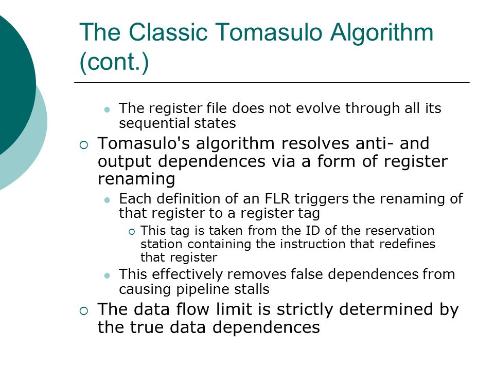 The Classic Tomasulo Algorithm (cont.) The register file does not evolve through all its sequential states  Tomasulo s algorithm resolves anti- and output dependences via a form of register renaming Each definition of an FLR triggers the renaming of that register to a register tag  This tag is taken from the ID of the reservation station containing the instruction that redefines that register This effectively removes false dependences from causing pipeline stalls  The data flow limit is strictly determined by the true data dependences