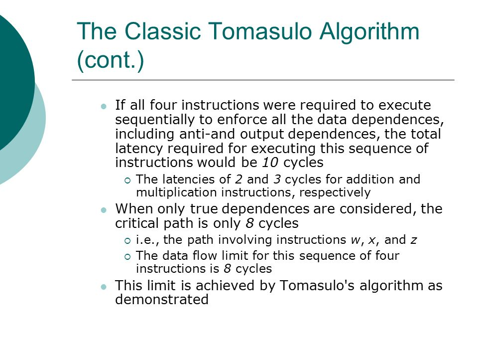 The Classic Tomasulo Algorithm (cont.) If all four instructions were required to execute sequentially to enforce all the data dependences, including anti-and output dependences, the total latency required for executing this sequence of instructions would be 10 cycles  The latencies of 2 and 3 cycles for addition and multiplication instructions, respectively When only true dependences are considered, the critical path is only 8 cycles  i.e., the path involving instructions w, x, and z  The data flow limit for this sequence of four instructions is 8 cycles This limit is achieved by Tomasulo s algorithm as demonstrated