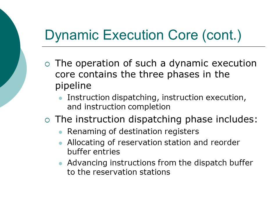 Dynamic Execution Core (cont.)  The operation of such a dynamic execution core contains the three phases in the pipeline Instruction dispatching, instruction execution, and instruction completion  The instruction dispatching phase includes: Renaming of destination registers Allocating of reservation station and reorder buffer entries Advancing instructions from the dispatch buffer to the reservation stations