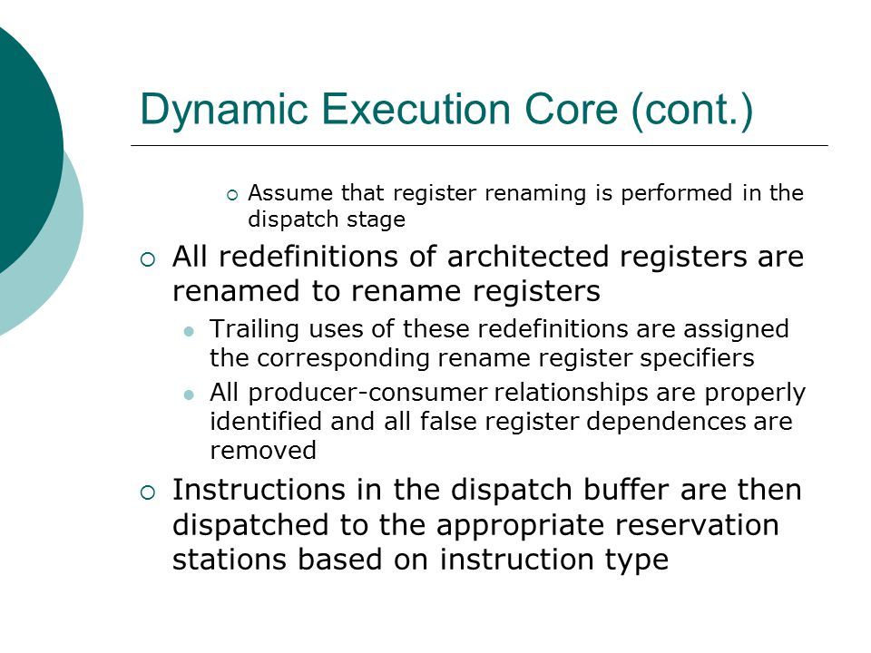 Dynamic Execution Core (cont.)  Assume that register renaming is performed in the dispatch stage  All redefinitions of architected registers are renamed to rename registers Trailing uses of these redefinitions are assigned the corresponding rename register specifiers All producer-consumer relationships are properly identified and all false register dependences are removed  Instructions in the dispatch buffer are then dispatched to the appropriate reservation stations based on instruction type