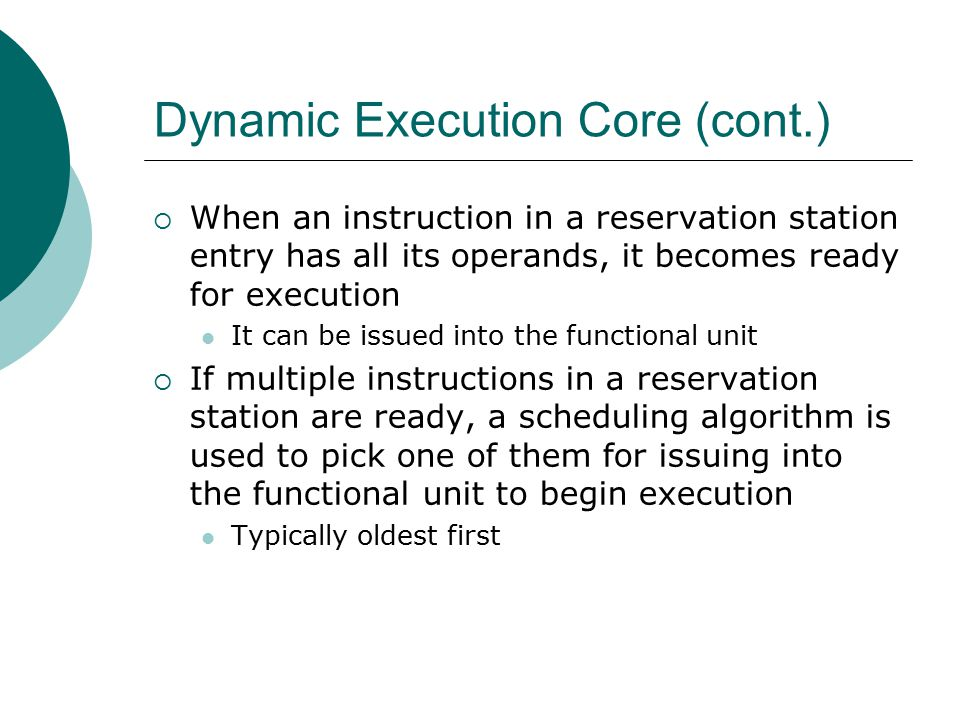 Dynamic Execution Core (cont.)  When an instruction in a reservation station entry has all its operands, it becomes ready for execution It can be issued into the functional unit  If multiple instructions in a reservation station are ready, a scheduling algorithm is used to pick one of them for issuing into the functional unit to begin execution Typically oldest first