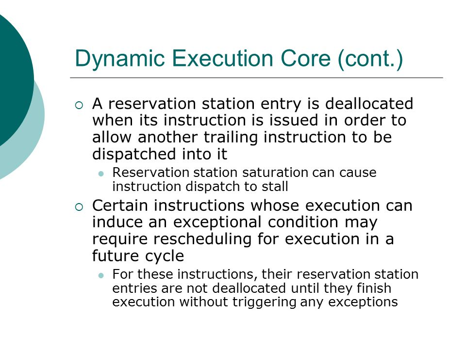 Dynamic Execution Core (cont.)  A reservation station entry is deallocated when its instruction is issued in order to allow another trailing instruction to be dispatched into it Reservation station saturation can cause instruction dispatch to stall  Certain instructions whose execution can induce an exceptional condition may require rescheduling for execution in a future cycle For these instructions, their reservation station entries are not deallocated until they finish execution without triggering any exceptions