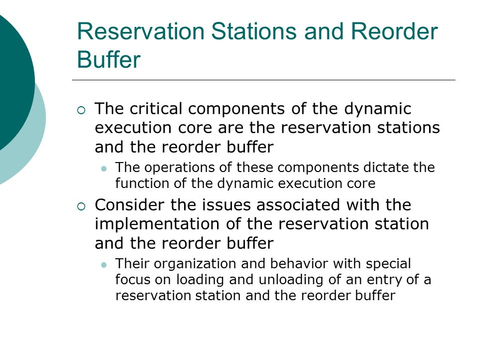 Reservation Stations and Reorder Buffer  The critical components of the dynamic execution core are the reservation stations and the reorder buffer The operations of these components dictate the function of the dynamic execution core  Consider the issues associated with the implementation of the reservation station and the reorder buffer Their organization and behavior with special focus on loading and unloading of an entry of a reservation station and the reorder buffer