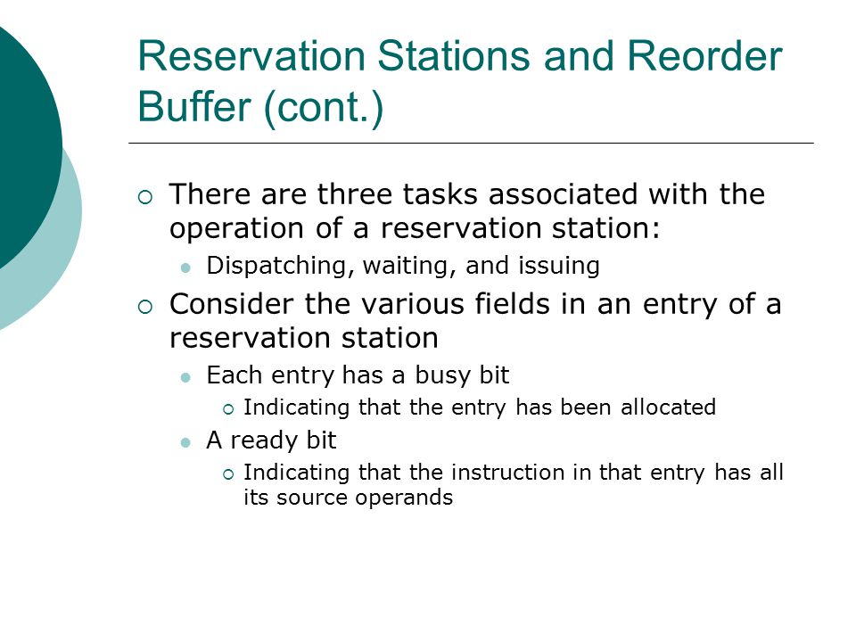 Reservation Stations and Reorder Buffer (cont.)  There are three tasks associated with the operation of a reservation station: Dispatching, waiting, and issuing  Consider the various fields in an entry of a reservation station Each entry has a busy bit  Indicating that the entry has been allocated A ready bit  Indicating that the instruction in that entry has all its source operands