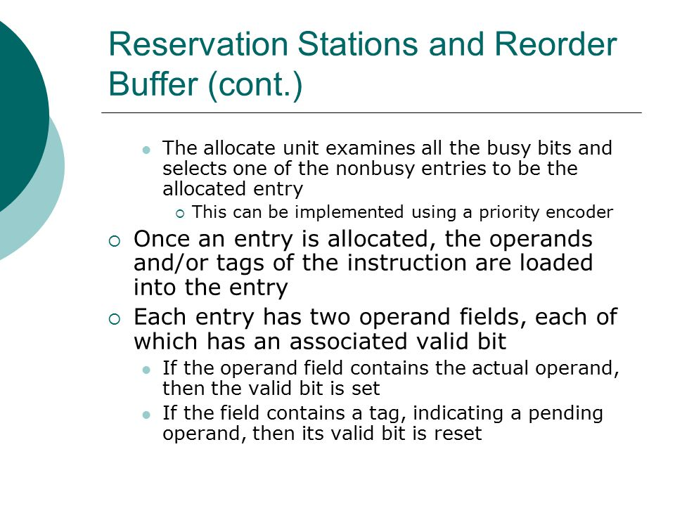 Reservation Stations and Reorder Buffer (cont.) The allocate unit examines all the busy bits and selects one of the nonbusy entries to be the allocated entry  This can be implemented using a priority encoder  Once an entry is allocated, the operands and/or tags of the instruction are loaded into the entry  Each entry has two operand fields, each of which has an associated valid bit If the operand field contains the actual operand, then the valid bit is set If the field contains a tag, indicating a pending operand, then its valid bit is reset