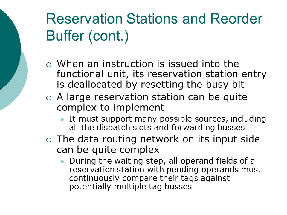 Reservation Stations and Reorder Buffer (cont.)  When an instruction is issued into the functional unit, its reservation station entry is deallocated by resetting the busy bit  A large reservation station can be quite complex to implement It must support many possible sources, including all the dispatch slots and forwarding busses  The data routing network on its input side can be quite complex During the waiting step, all operand fields of a reservation station with pending operands must continuously compare their tags against potentially multiple tag busses