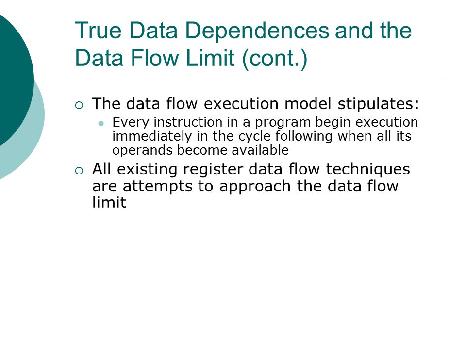 True Data Dependences and the Data Flow Limit (cont.)  The data flow execution model stipulates: Every instruction in a program begin execution immediately in the cycle following when all its operands become available  All existing register data flow techniques are attempts to approach the data flow limit