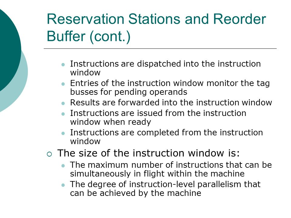 Reservation Stations and Reorder Buffer (cont.) Instructions are dispatched into the instruction window Entries of the instruction window monitor the tag busses for pending operands Results are forwarded into the instruction window Instructions are issued from the instruction window when ready Instructions are completed from the instruction window  The size of the instruction window is: The maximum number of instructions that can be simultaneously in flight within the machine The degree of instruction-level parallelism that can be achieved by the machine