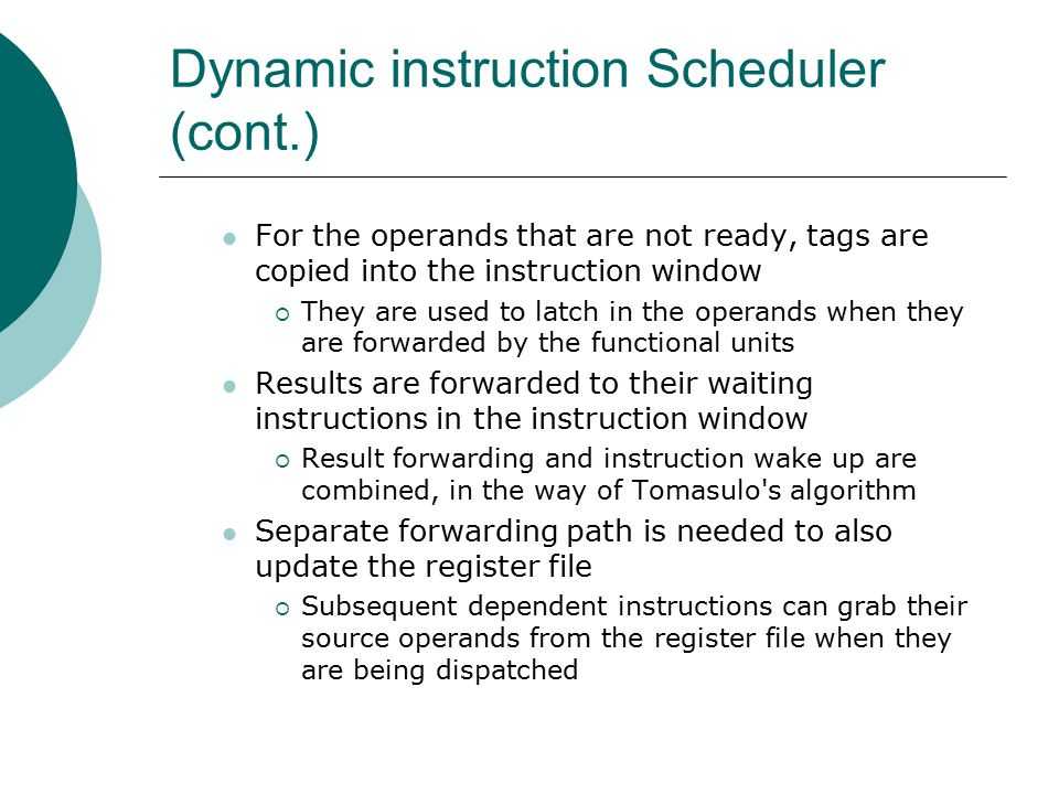 Dynamic instruction Scheduler (cont.) For the operands that are not ready, tags are copied into the instruction window  They are used to latch in the operands when they are forwarded by the functional units Results are forwarded to their waiting instructions in the instruction window  Result forwarding and instruction wake up are combined, in the way of Tomasulo s algorithm Separate forwarding path is needed to also update the register file  Subsequent dependent instructions can grab their source operands from the register file when they are being dispatched