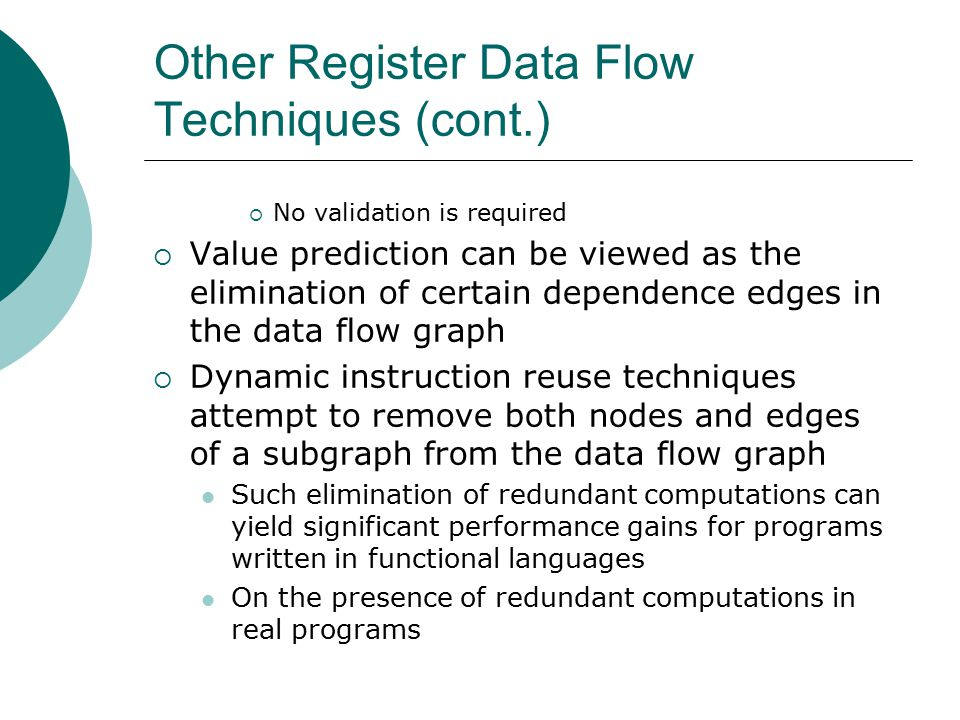 Other Register Data Flow Techniques (cont.)  No validation is required  Value prediction can be viewed as the elimination of certain dependence edges in the data flow graph  Dynamic instruction reuse techniques attempt to remove both nodes and edges of a subgraph from the data flow graph Such elimination of redundant computations can yield significant performance gains for programs written in functional languages On the presence of redundant computations in real programs