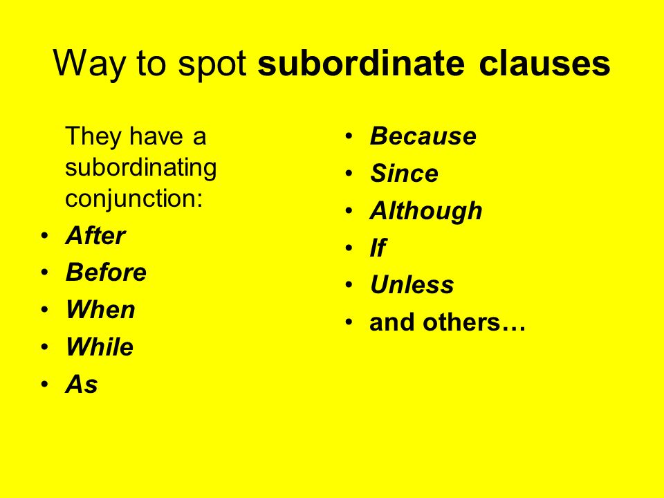 Way to spot subordinate clauses They have a subordinating conjunction: After Before When While As Because Since Although If Unless and others…